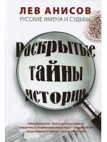 Раскрытые тайны истории. Русские имена и судьбы. Лев Анисов