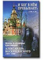 И Бог в нём пребывает. Жизнь и служение протоиерея Александра Воскресенского (1875-1950)