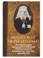 Молитвой окрыленный: Жизнеописание митрополита Мануила (Лемешевского) в дневниках, письмах, документах