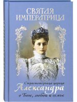 Святая императрица Страстотерпица царица Александра о Боге, любви и семье