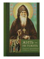 Жить – не тужить: Поучения преподобного Амвросия Оптинского