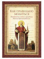Как правильно молиться: наставления святого праведного Иоанна Кронштадтского