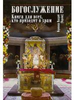 Богослужение. Книга для всех, кто приходит в храм